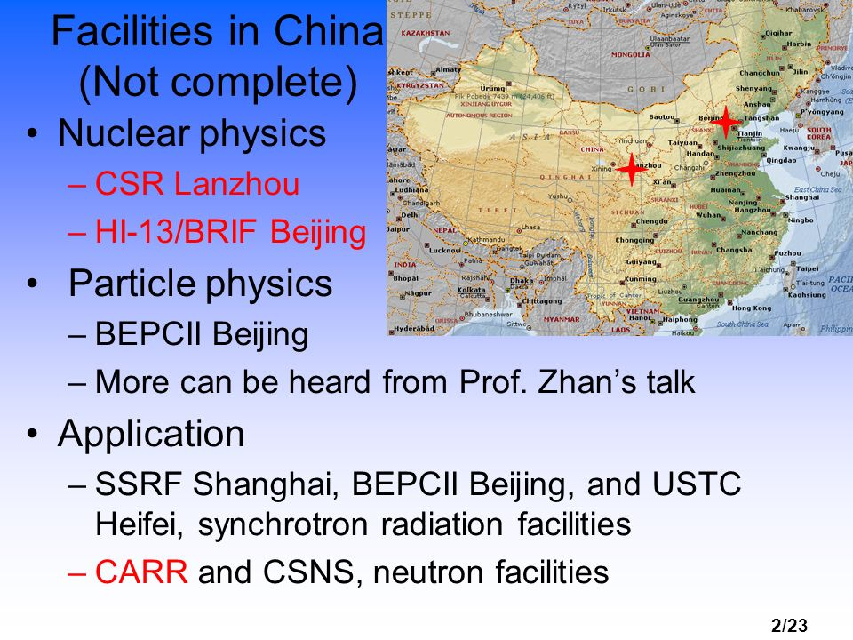 2/23 Facilities in China (Not complete) Nuclear physics –CSR Lanzhou –HI-13/BRIF Beijing Particle physics –BEPCII Beijing –More can be heard from Prof