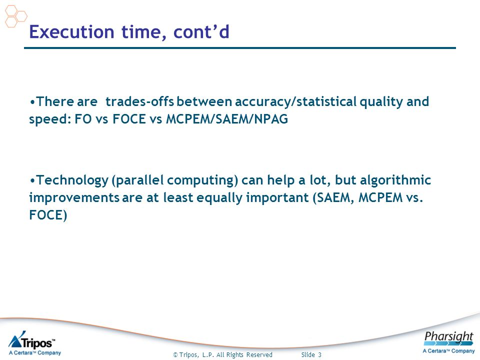 © Tripos, L.P. All Rights Reserved Slide 3 Execution time, contd There are trades-offs between accuracy/statistical quality and speed: FO vs FOCE vs M