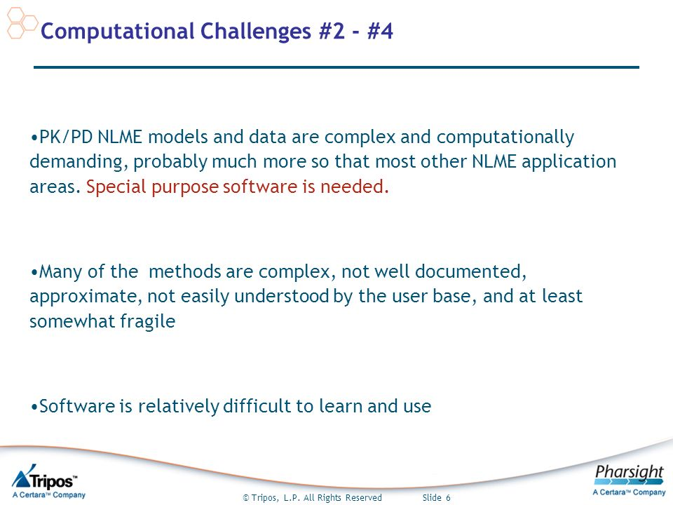 © Tripos, L.P. All Rights Reserved Slide 6 Computational Challenges #2 - #4 PK/PD NLME models and data are complex and computationally demanding, prob