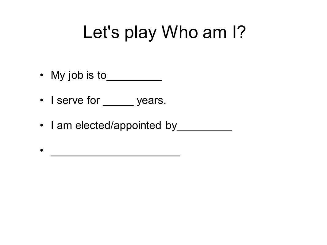 Let's play Who am I? My job is to_________ I serve for _____ years. I am elected/appointed by_________ _____________________
