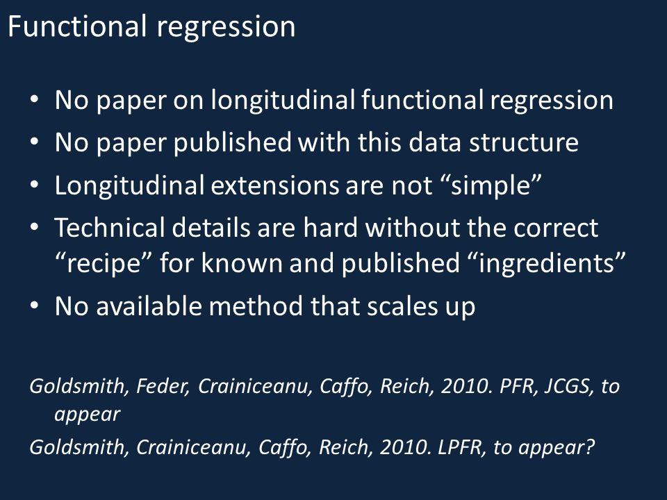 Functional regression No paper on longitudinal functional regression No paper published with this data structure Longitudinal extensions are not simple Technical details are hard without the correct recipe for known and published ingredients No available method that scales up Goldsmith, Feder, Crainiceanu, Caffo, Reich, 2010.