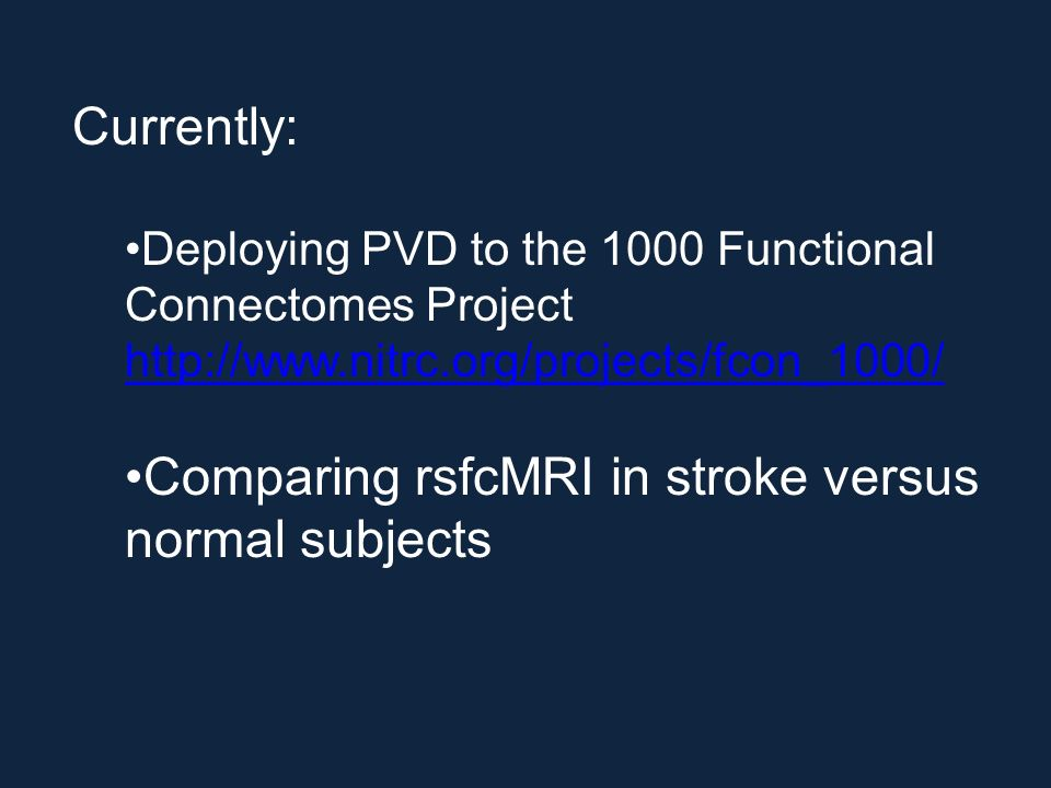 Currently: Deploying PVD to the 1000 Functional Connectomes Project http://www.nitrc.org/projects/fcon_1000/ Comparing rsfcMRI in stroke versus normal