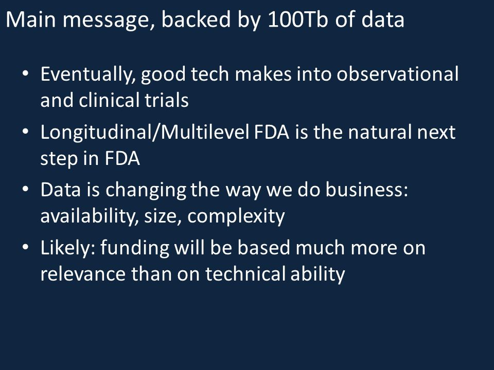 Main message, backed by 100Tb of data Eventually, good tech makes into observational and clinical trials Longitudinal/Multilevel FDA is the natural next step in FDA Data is changing the way we do business: availability, size, complexity Likely: funding will be based much more on relevance than on technical ability