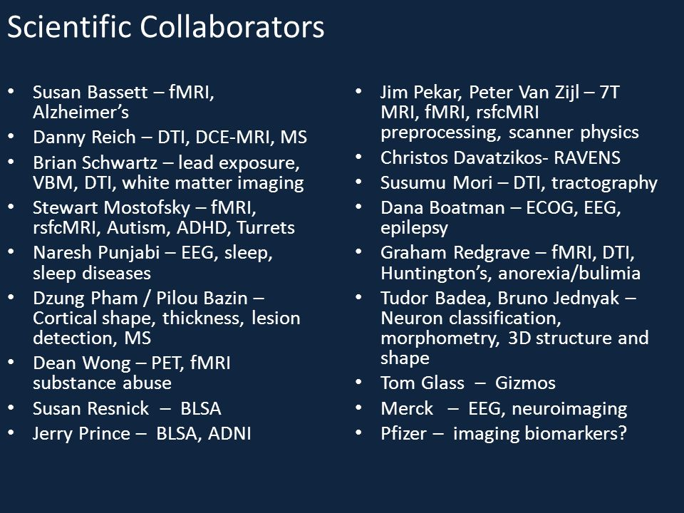 Scientific Collaborators Susan Bassett – fMRI, Alzheimers Danny Reich – DTI, DCE-MRI, MS Brian Schwartz – lead exposure, VBM, DTI, white matter imaging Stewart Mostofsky – fMRI, rsfcMRI, Autism, ADHD, Turrets Naresh Punjabi – EEG, sleep, sleep diseases Dzung Pham / Pilou Bazin – Cortical shape, thickness, lesion detection, MS Dean Wong – PET, fMRI substance abuse Susan Resnick – BLSA Jerry Prince – BLSA, ADNI Jim Pekar, Peter Van Zijl – 7T MRI, fMRI, rsfcMRI preprocessing, scanner physics Christos Davatzikos- RAVENS Susumu Mori – DTI, tractography Dana Boatman – ECOG, EEG, epilepsy Graham Redgrave – fMRI, DTI, Huntingtons, anorexia/bulimia Tudor Badea, Bruno Jednyak – Neuron classification, morphometry, 3D structure and shape Tom Glass – Gizmos Merck – EEG, neuroimaging Pfizer – imaging biomarkers