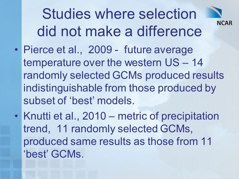 Studies where selection did not make a difference Pierce et al., 2009 - future average temperature over the western US – 14 randomly selected GCMs pro