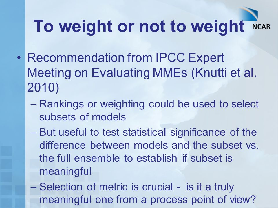 To weight or not to weight Recommendation from IPCC Expert Meeting on Evaluating MMEs (Knutti et al. 2010) –Rankings or weighting could be used to sel