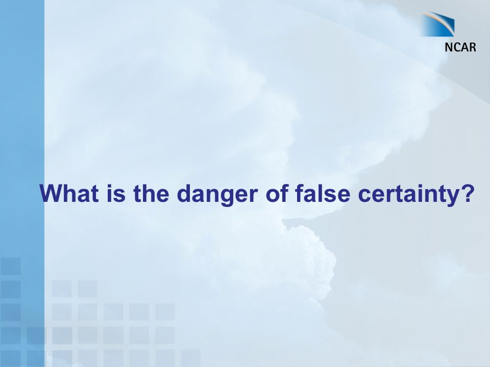 What is the danger of false certainty?