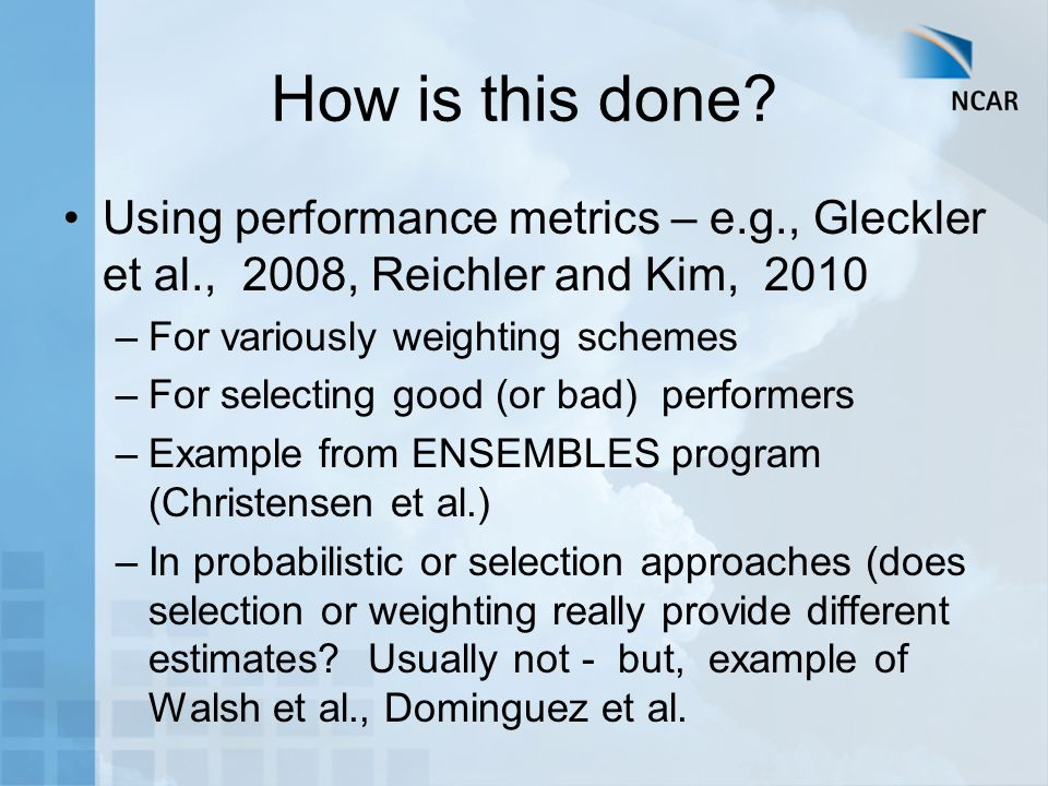 How is this done? Using performance metrics – e.g., Gleckler et al., 2008, Reichler and Kim, 2010 –For variously weighting schemes –For selecting good