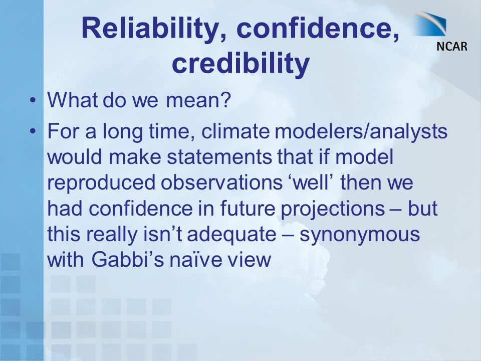Reliability, confidence, credibility What do we mean? For a long time, climate modelers/analysts would make statements that if model reproduced observ