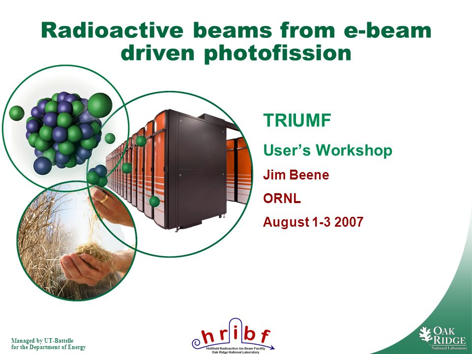 Managed by UT-Battelle for the Department of Energy Radioactive beams from e-beam driven photofission TRIUMF Users Workshop Jim Beene ORNL August 1-3