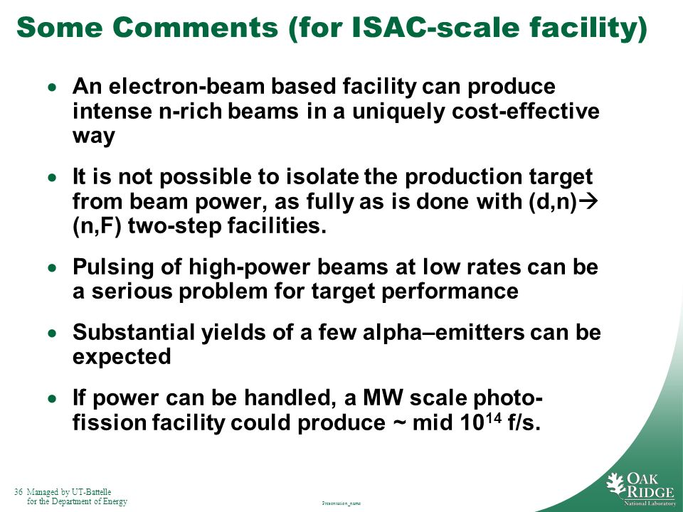 36Managed by UT-Battelle for the Department of Energy Presentation_name Some Comments (for ISAC-scale facility) An electron-beam based facility can pr