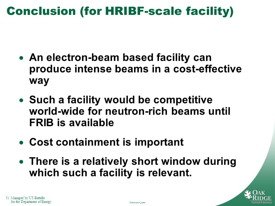 51Managed by UT-Battelle for the Department of Energy Presentation_name Conclusion (for HRIBF-scale facility) An electron-beam based facility can prod