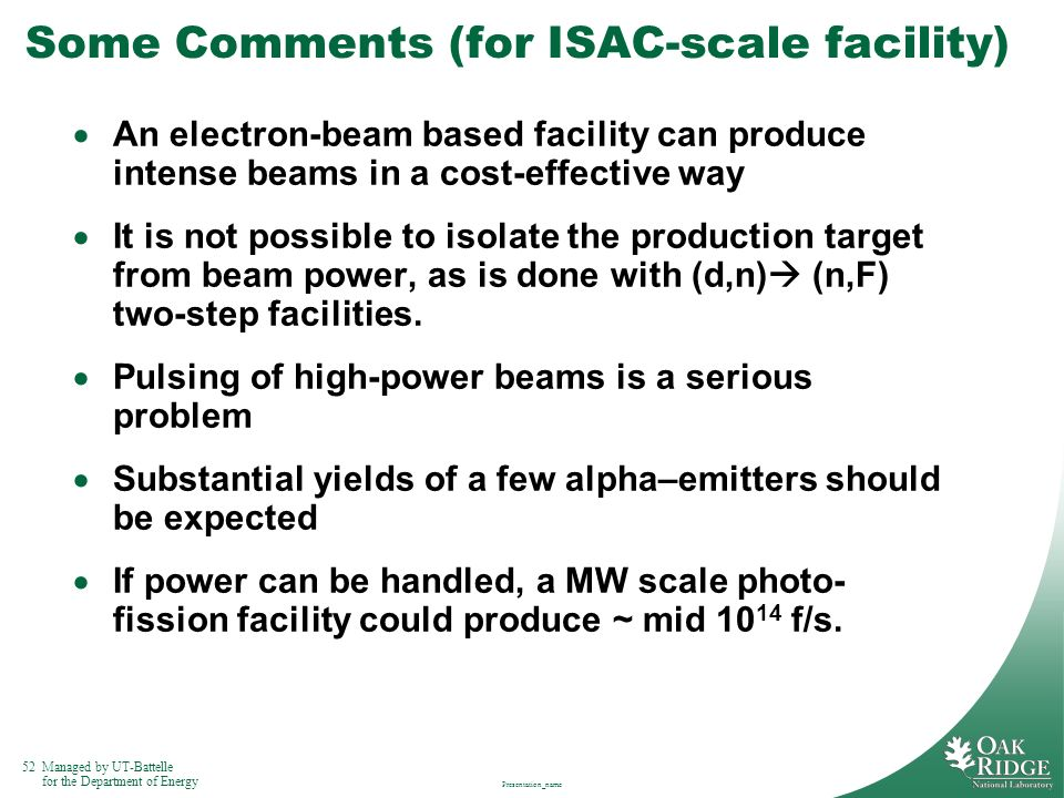 52Managed by UT-Battelle for the Department of Energy Presentation_name Some Comments (for ISAC-scale facility) An electron-beam based facility can pr
