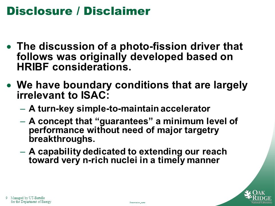9Managed by UT-Battelle for the Department of Energy Presentation_name Disclosure / Disclaimer The discussion of a photo-fission driver that follows w