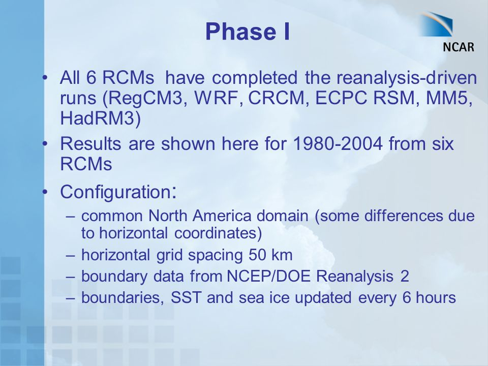 Phase I All 6 RCMs have completed the reanalysis-driven runs (RegCM3, WRF, CRCM, ECPC RSM, MM5, HadRM3) Results are shown here for 1980-2004 from six RCMs Configuration : –common North America domain (some differences due to horizontal coordinates) –horizontal grid spacing 50 km –boundary data from NCEP/DOE Reanalysis 2 –boundaries, SST and sea ice updated every 6 hours