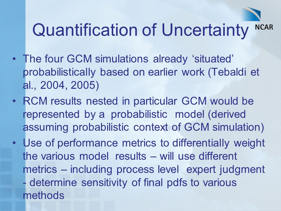 Quantification of Uncertainty The four GCM simulations already situated probabilistically based on earlier work (Tebaldi et al., 2004, 2005) RCM results nested in particular GCM would be represented by a probabilistic model (derived assuming probabilistic context of GCM simulation) Use of performance metrics to differentially weight the various model results – will use different metrics – including process level expert judgment - determine sensitivity of final pdfs to various methods
