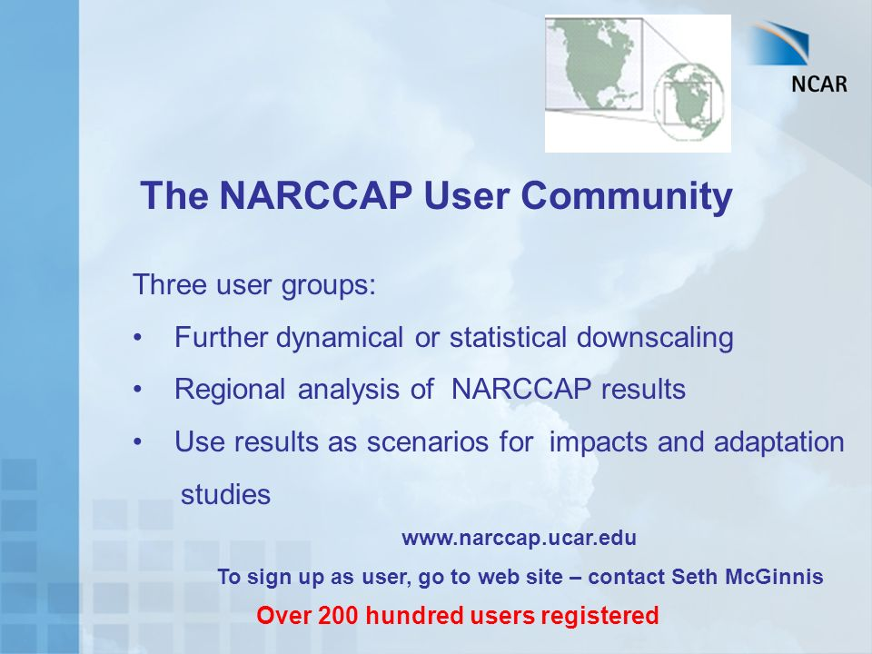 The NARCCAP User Community Three user groups: Further dynamical or statistical downscaling Regional analysis of NARCCAP results Use results as scenarios for impacts and adaptation studies www.narccap.ucar.edu To sign up as user, go to web site – contact Seth McGinnis, mcginnis@ucar.edu Over 200 hundred users registered