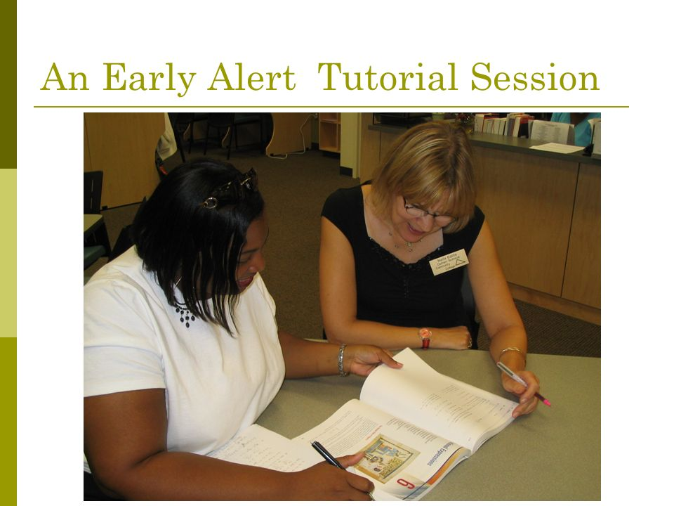 The Early Alert Tutor Professional tutors (paid $13/hour) Tutors contact student and schedule an appointment Tutors have their own offices, phone lines, and college e-mail accounts to facilitate outreach.