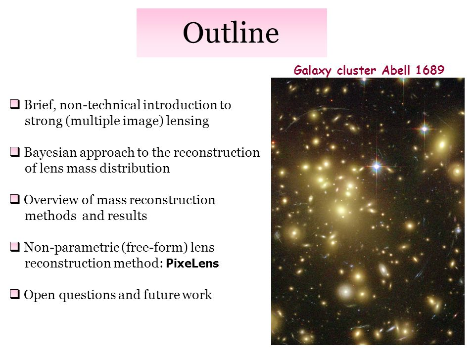 Outline Brief, non-technical introduction to strong (multiple image) lensing Bayesian approach to the reconstruction of lens mass distribution Overview of mass reconstruction methods and results Non-parametric (free-form) lens reconstruction method: PixeLens Open questions and future work Galaxy cluster Abell 1689