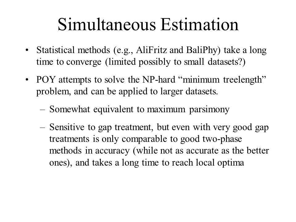 Simultaneous Estimation Statistical methods (e.g., AliFritz and BaliPhy) take a long time to converge (limited possibly to small datasets?) POY attempts to solve the NP-hard minimum treelength problem, and can be applied to larger datasets.