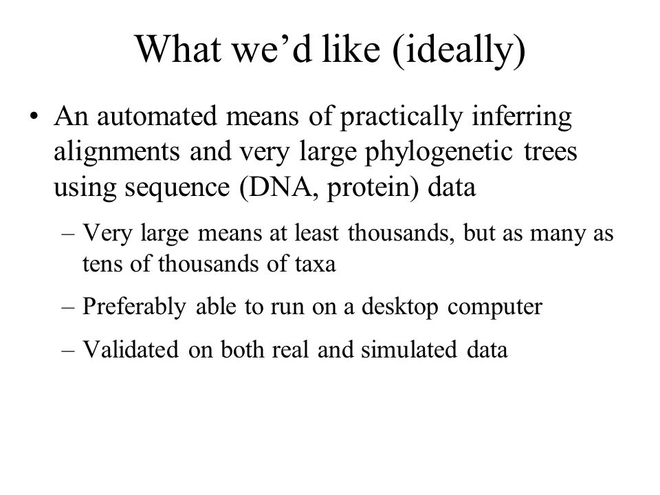 What wed like (ideally) An automated means of practically inferring alignments and very large phylogenetic trees using sequence (DNA, protein) data –Very large means at least thousands, but as many as tens of thousands of taxa –Preferably able to run on a desktop computer –Validated on both real and simulated data