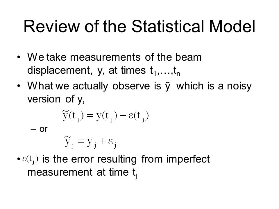 Review of the Statistical Model We take measurements of the beam displacement, y, at times t 1,…,t n What we actually observe is which is a noisy version of y, –or is the error resulting from imperfect measurement at time t j