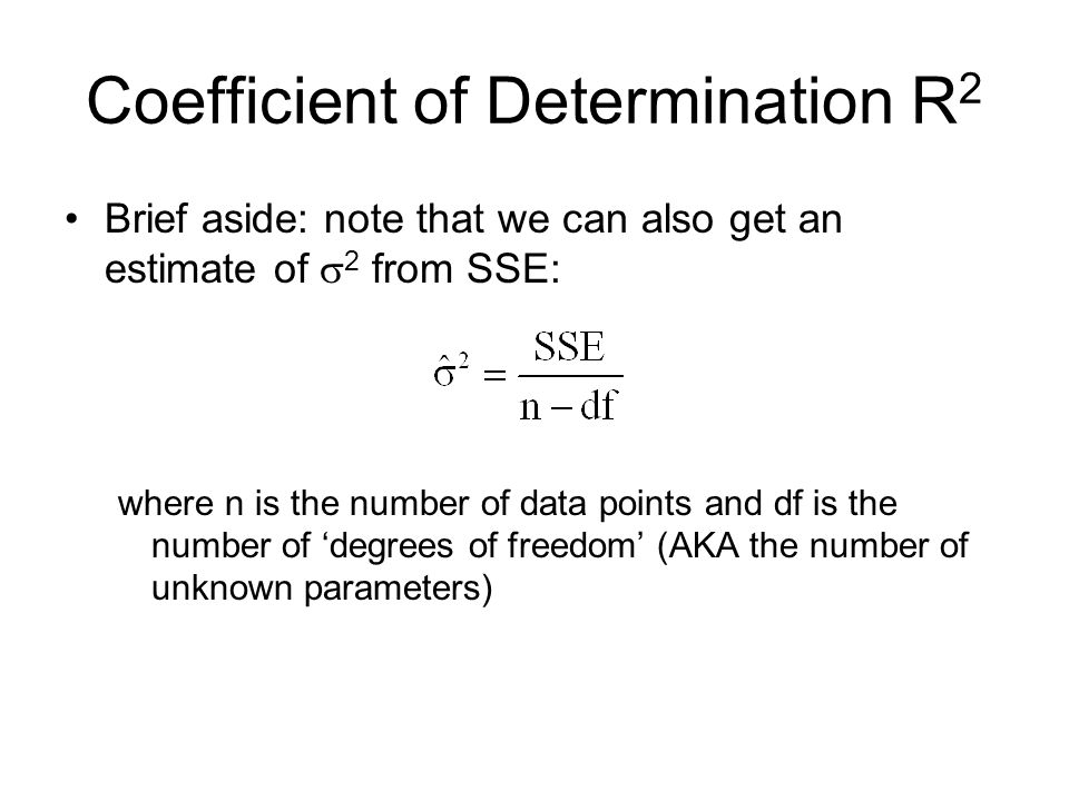 Coefficient of Determination R 2 Brief aside: note that we can also get an estimate of 2 from SSE: where n is the number of data points and df is the number of degrees of freedom (AKA the number of unknown parameters)