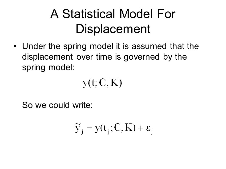 A Statistical Model For Displacement Under the spring model it is assumed that the displacement over time is governed by the spring model: So we could write: