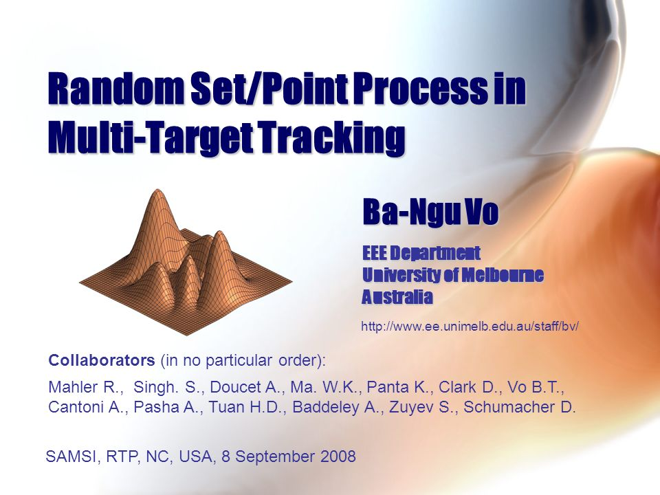 Random Set/Point Process in Multi-Target Tracking Ba-Ngu Vo EEE Department University of Melbourne Australia http://www.ee.unimelb.edu.au/staff/bv/ SA