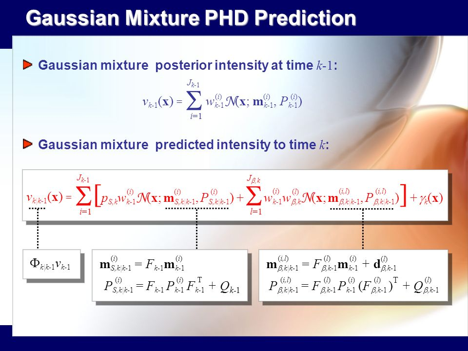 Gaussian Mixture PHD Prediction Gaussian Mixture PHD Prediction v k-1 (x) = w k-1 N (x; m k-1, P k-1 ) i=1 J k-1 (i)(i)(i)(i)(i)(i) v k|k-1 (x) = [ p