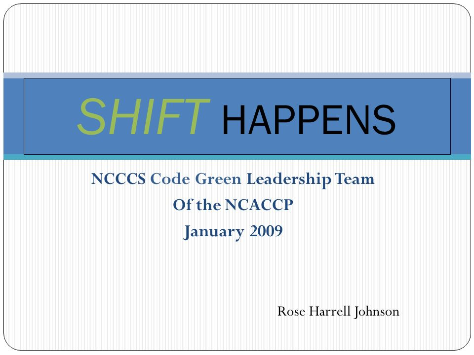 NCCCS Code Green Leadership Team Of the NCACCP January 2009 SHIFT HAPPENS Rose Harrell Johnson