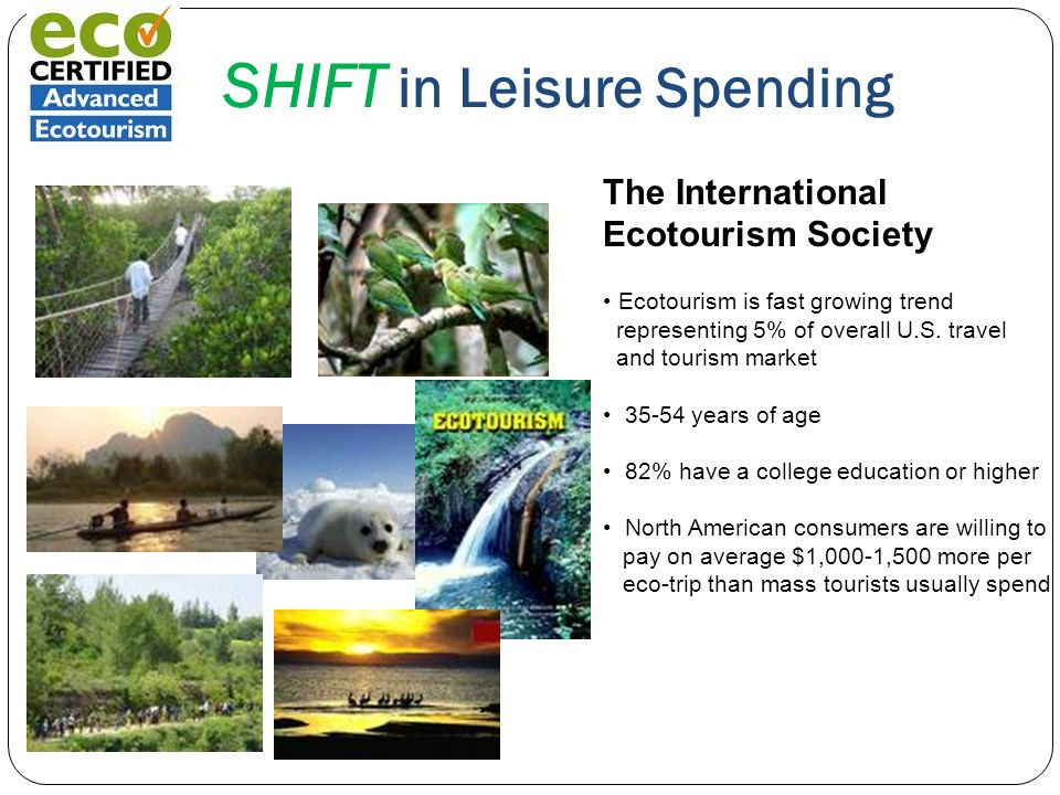 SHIFT in Leisure Spending The International Ecotourism Society Ecotourism is fast growing trend representing 5% of overall U.S. travel and tourism mar