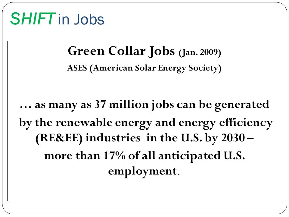 SHIFT in Jobs Green Collar Jobs (Jan. 2009) ASES (American Solar Energy Society) … as many as 37 million jobs can be generated by the renewable energy