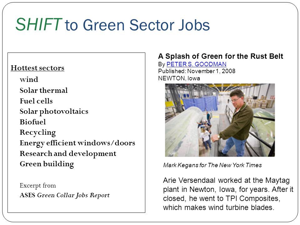 SHIFT to Green Sector Jobs Hottest sectors w ind Solar thermal Fuel cells Solar photovoltaics Biofuel Recycling Energy efficient windows/doors Researc