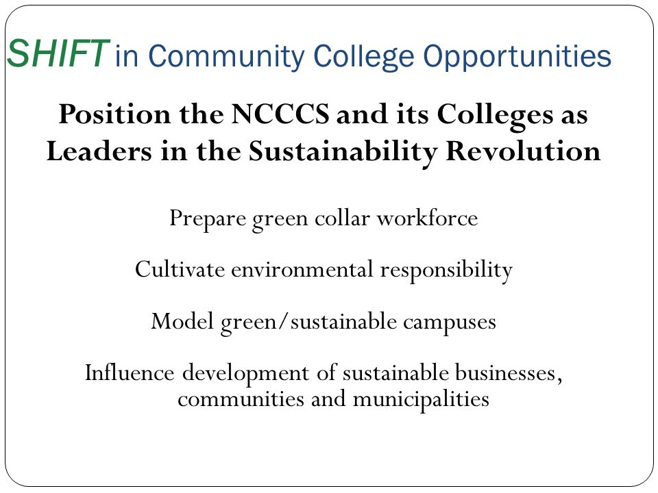SHIFT in Community College Opportunities Position the NCCCS and its Colleges as Leaders in the Sustainability Revolution Prepare green collar workforc