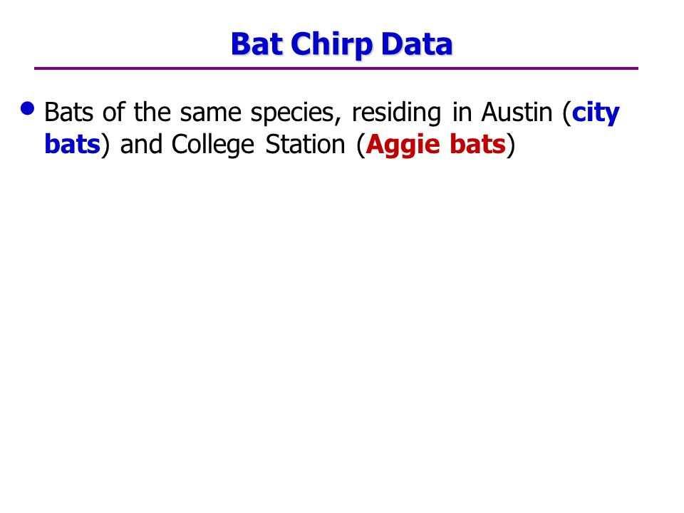 Bat Chirp Data Bats of the same species, residing in Austin (city bats) and College Station (Aggie bats)