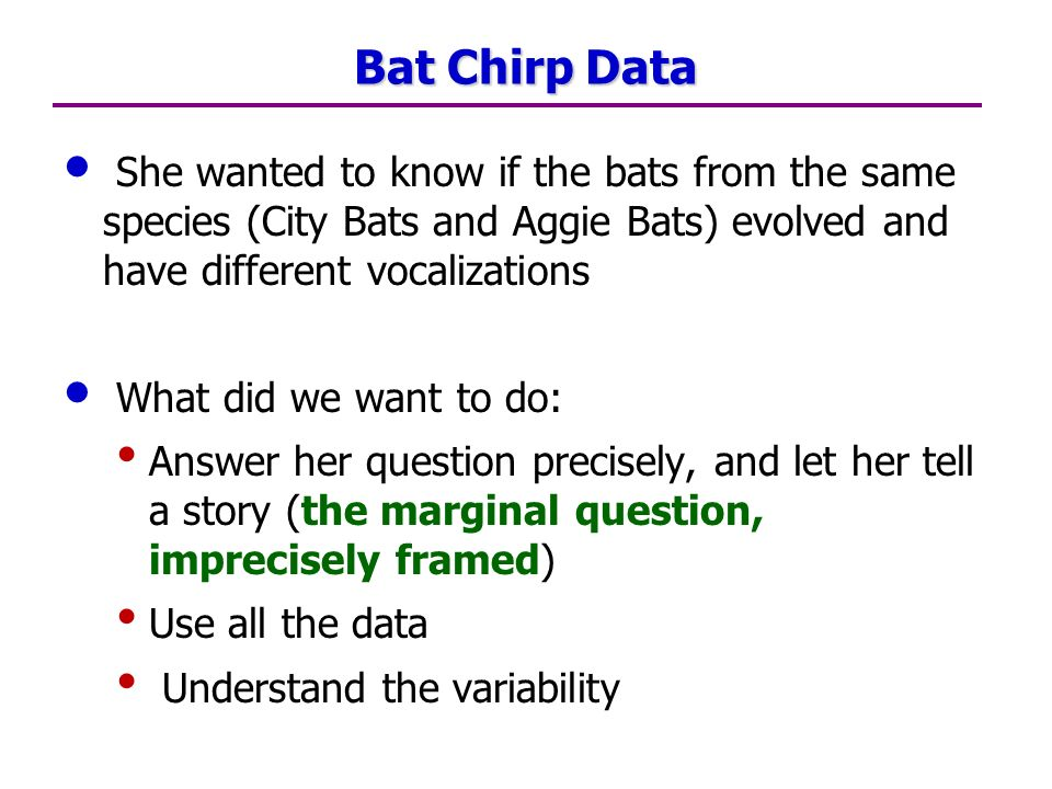 Bat Chirp Data She wanted to know if the bats from the same species (City Bats and Aggie Bats) evolved and have different vocalizations What did we want to do: Answer her question precisely, and let her tell a story (the marginal question, imprecisely framed) Use all the data Understand the variability