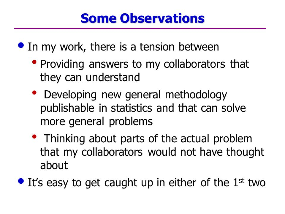 Some Observations In my work, there is a tension between Providing answers to my collaborators that they can understand Developing new general methodology publishable in statistics and that can solve more general problems Thinking about parts of the actual problem that my collaborators would not have thought about Its easy to get caught up in either of the 1 st two
