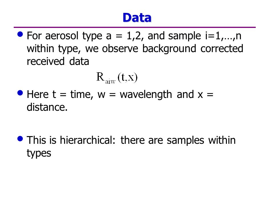 Data For aerosol type a = 1,2, and sample i=1,…,n within type, we observe background corrected received data Here t = time, w = wavelength and x = distance.