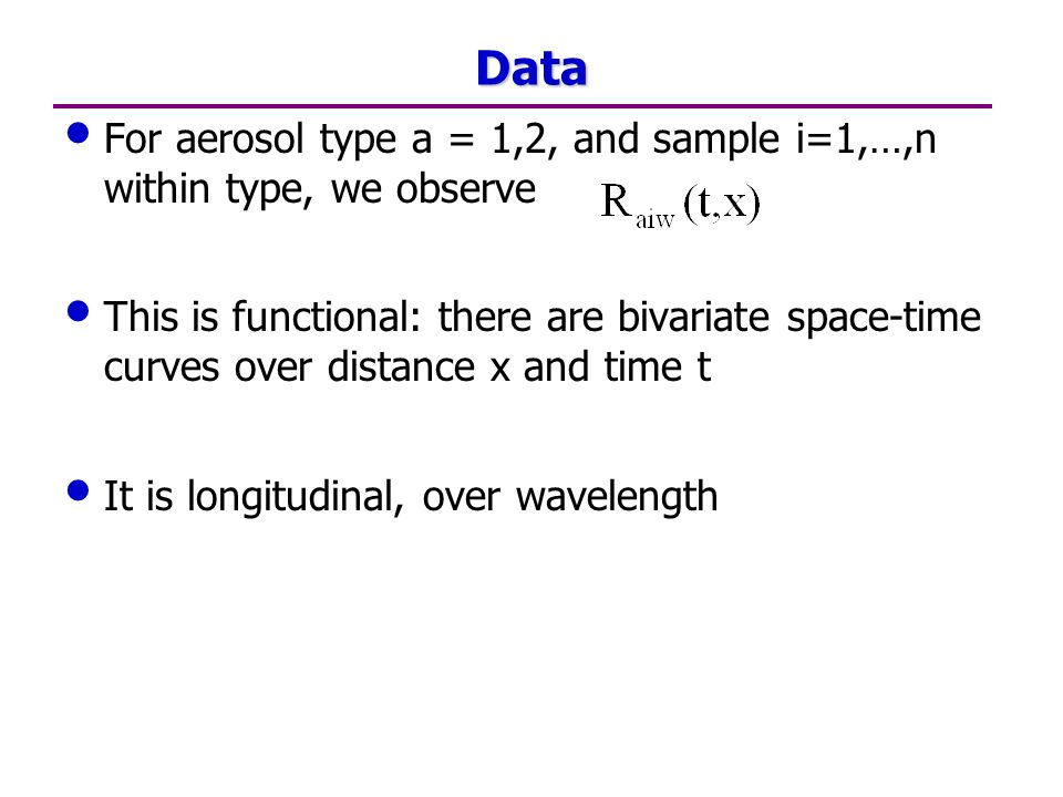 Data For aerosol type a = 1,2, and sample i=1,…,n within type, we observe This is functional: there are bivariate space-time curves over distance x and time t It is longitudinal, over wavelength