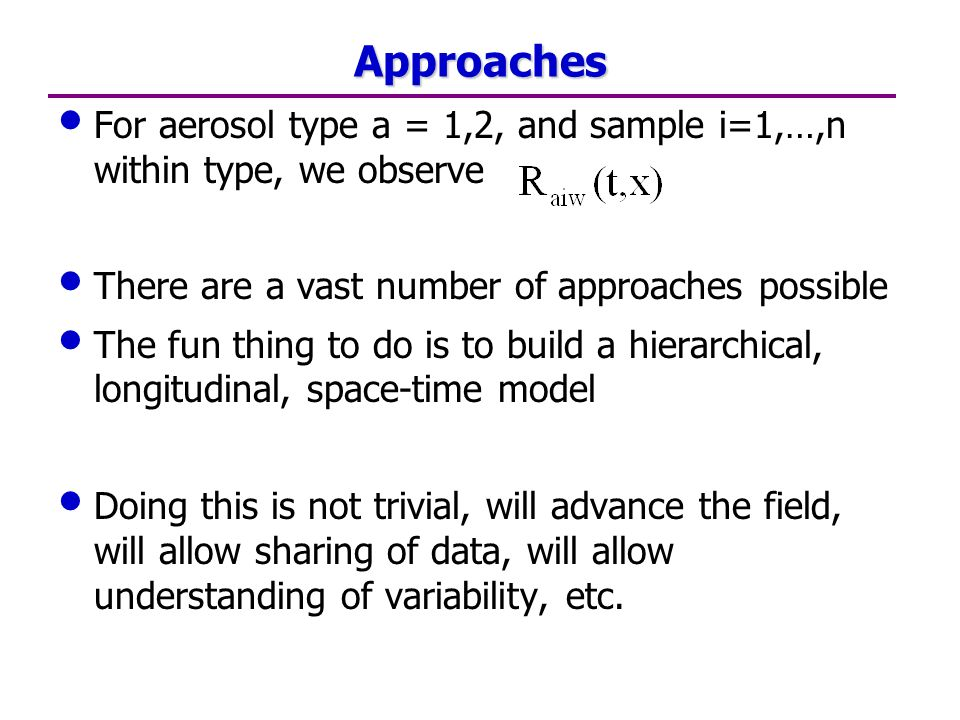 Approaches For aerosol type a = 1,2, and sample i=1,…,n within type, we observe There are a vast number of approaches possible The fun thing to do is to build a hierarchical, longitudinal, space-time model Doing this is not trivial, will advance the field, will allow sharing of data, will allow understanding of variability, etc.