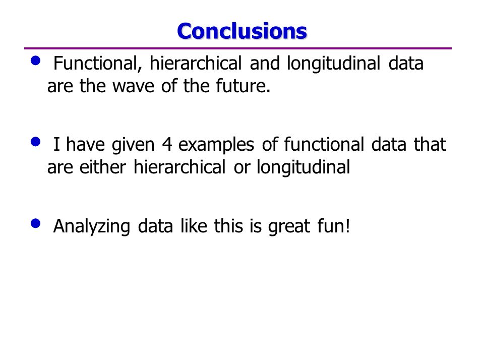 Conclusions Functional, hierarchical and longitudinal data are the wave of the future.