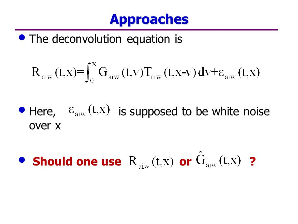Approaches The deconvolution equation is Here, is supposed to be white noise over x Should one use or