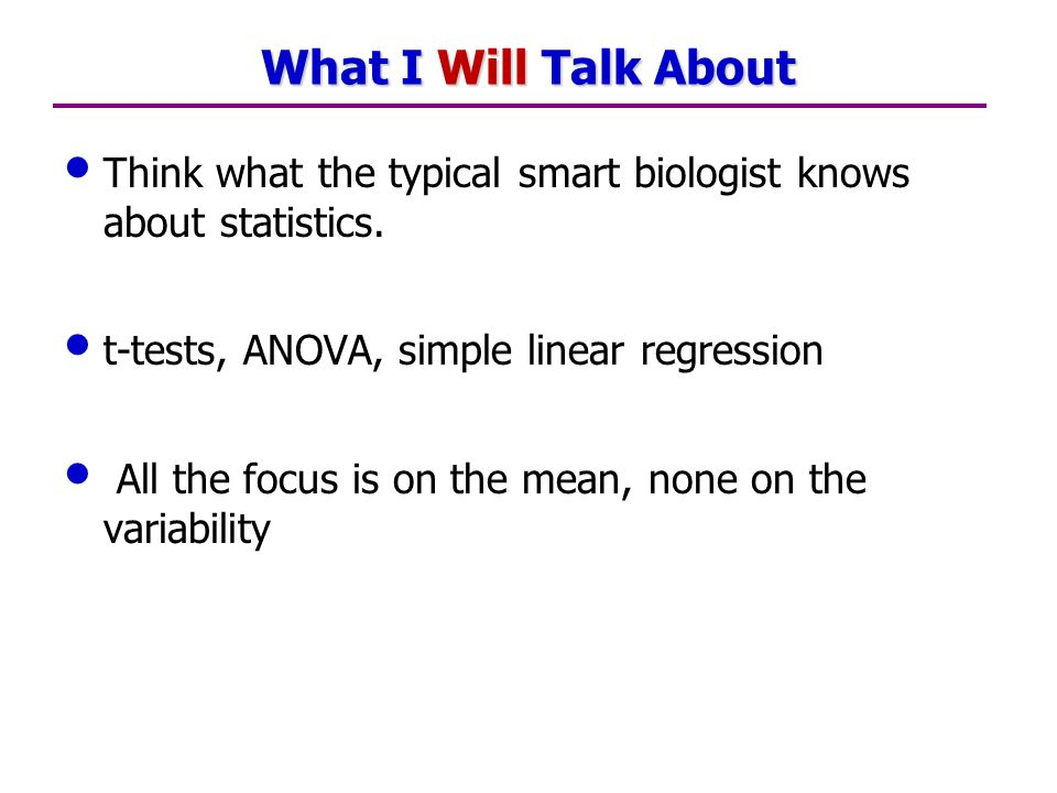What I Will Talk About Think what the typical smart biologist knows about statistics.