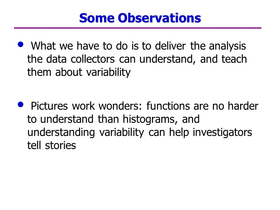 Some Observations What we have to do is to deliver the analysis the data collectors can understand, and teach them about variability Pictures work wonders: functions are no harder to understand than histograms, and understanding variability can help investigators tell stories