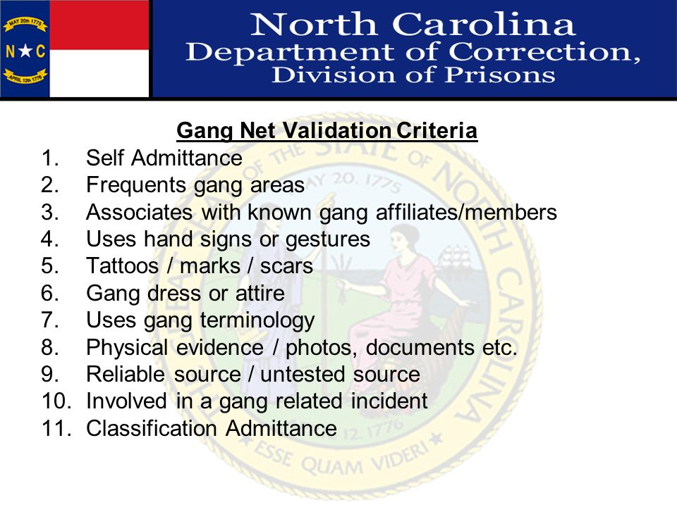 Gang Net Validation Criteria 1.Self Admittance 2.Frequents gang areas 3.Associates with known gang affiliates/members 4.Uses hand signs or gestures 5.