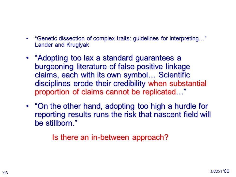 YB SAMSI 06 Genetic dissection of complex traits: guidelines for interpreting… Lander and KruglyakGenetic dissection of complex traits: guidelines for interpreting… Lander and Kruglyak Adopting too lax a standard guarantees a burgeoning literature of false positive linkage claims, each with its own symbol… Scientific disciplines erode their credibility when substantial proportion of claims cannot be replicated…Adopting too lax a standard guarantees a burgeoning literature of false positive linkage claims, each with its own symbol… Scientific disciplines erode their credibility when substantial proportion of claims cannot be replicated… On the other hand, adopting too high a hurdle for reporting results runs the risk that nascent field will be stillborn.On the other hand, adopting too high a hurdle for reporting results runs the risk that nascent field will be stillborn.