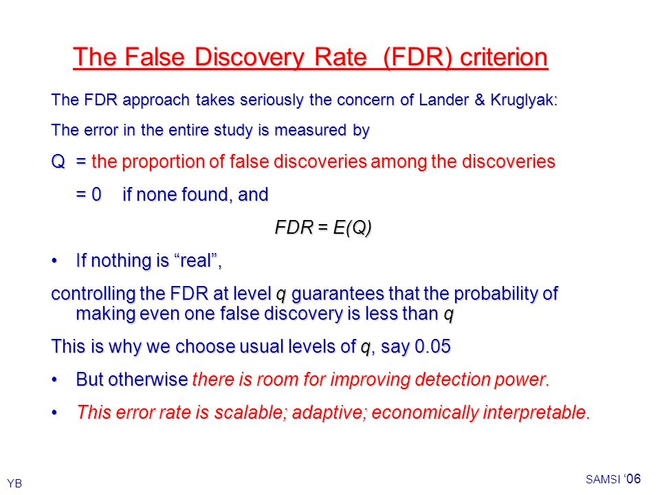 YB SAMSI 06 The False Discovery Rate (FDR) criterion The FDR approach takes seriously the concern of Lander & Kruglyak: The error in the entire study is measured by Q= the proportion of false discoveries among the discoveries = 0 if none found, and FDR = E(Q) IfIf nothing is real, controlling the FDR at level qguarantees that the probability of making even one false discovery is less than q This is why we choose usual levels of q, q, say 0.05 ButBut otherwise there is room for improving detection power.