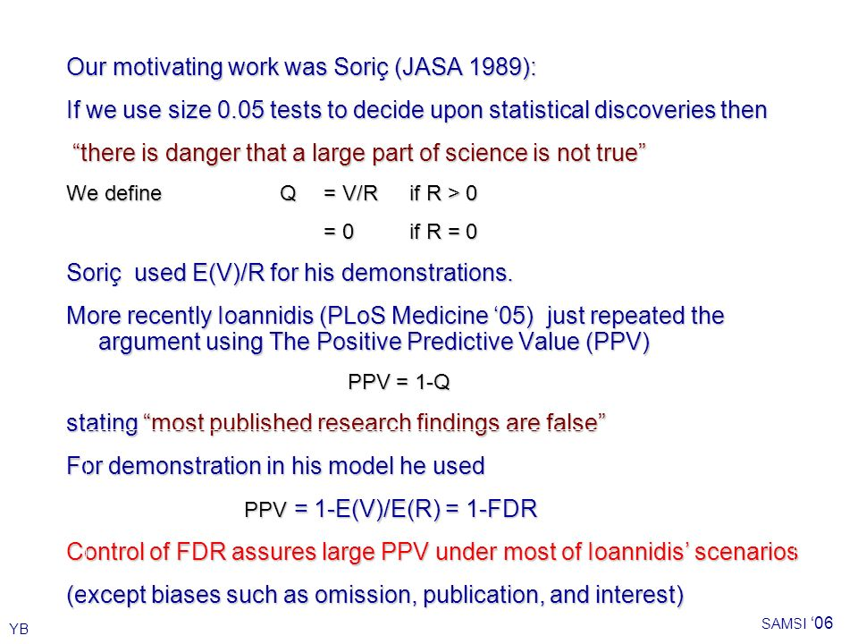 YB SAMSI 06 Our motivating work was Soriç (JASA 1989): If we use size 0.05 tests to decide upon statistical discoveries then there is danger that a large part of science is not true We define Q= V/Rif R > 0 = 0 if R = 0 Soriç used E(V)/R for his demonstrations.