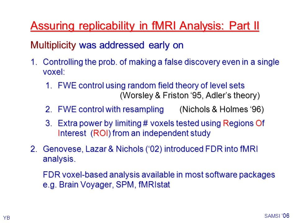 YB SAMSI 06 Assuring replicability in fMRI Analysis: Part II Multiplicity was addressed early on 1.Controlling the prob.